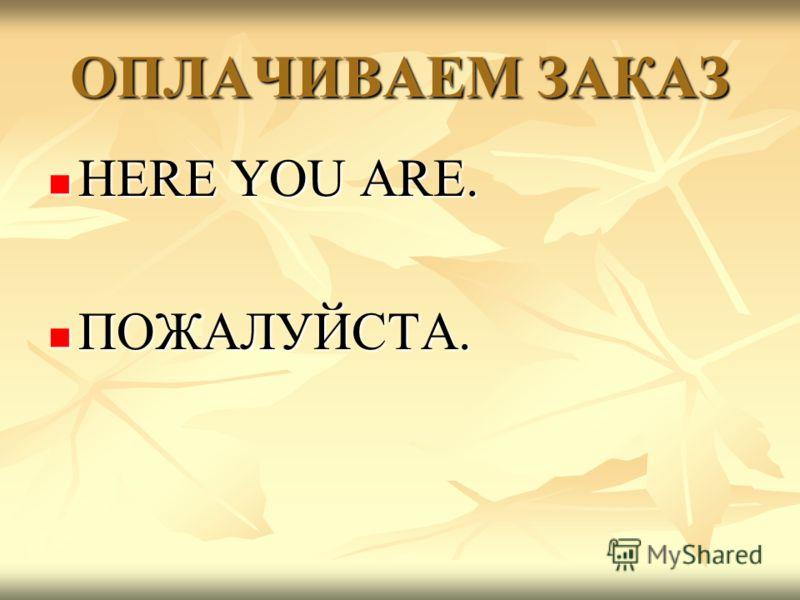 ОПЛАЧИВАЕМ ЗАКАЗ HERE YOU ARE. HERE YOU ARE. ПОЖАЛУЙСТА. ПОЖАЛУЙСТА.