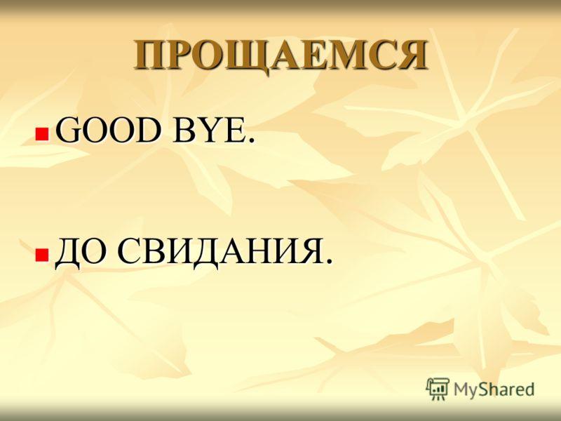 ПРОЩАЕМСЯ GOOD BYE. GOOD BYE. ДО СВИДАНИЯ. ДО СВИДАНИЯ.