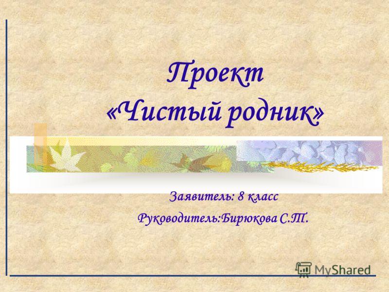 Проект «Чистый родник» Заявитель: 8 класс Руководитель:Бирюкова С.Т.