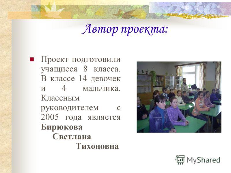 Автор проекта: Проект подготовили учащиеся 8 класса. В классе 14 девочек и 4 мальчика. Классным руководителем с 2005 года является Бирюкова Светлана Тихоновна