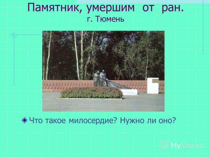 Памятник, умершим от ран. г. Тюмень Что такое милосердие? Нужно ли оно?