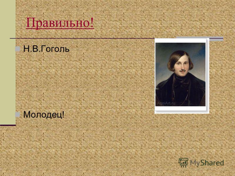 Правильно! Н.В.Гоголь Молодец!