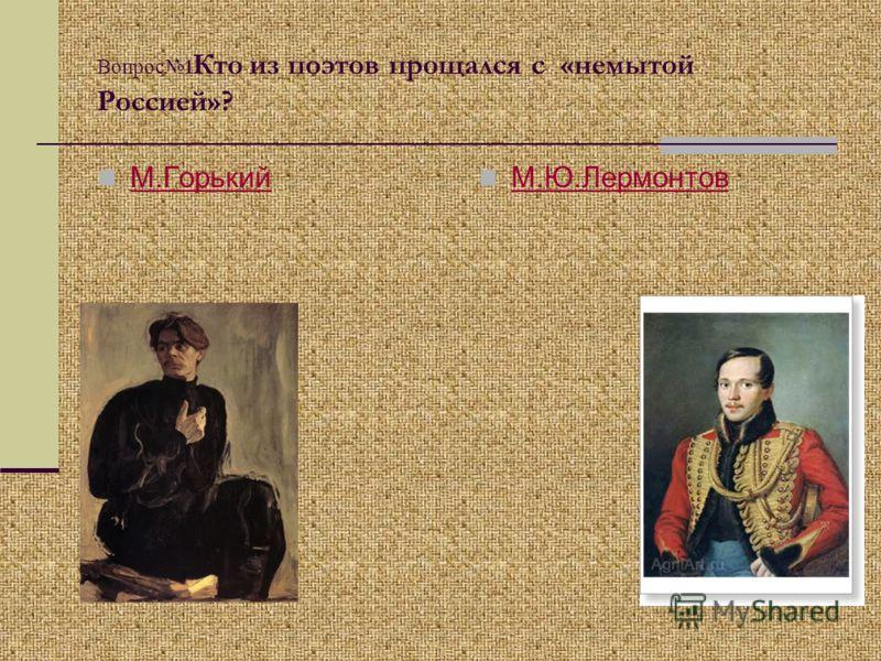 Вопрос 1 Кто из поэтов прощался с «немытой Россией»? М.Горький М.Ю.Лермонтов