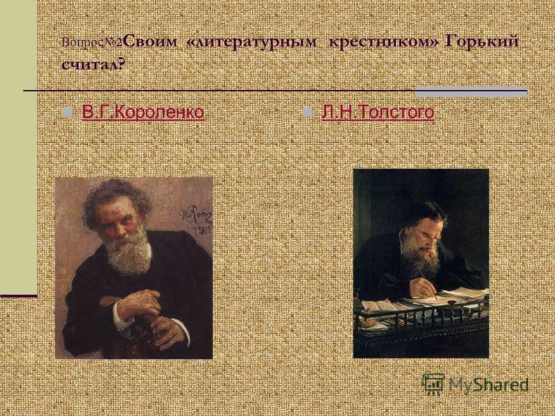 Вопрос 2 Своим «литературным крестником» Горький считал? В.Г.Короленко Л.Н.Толстого
