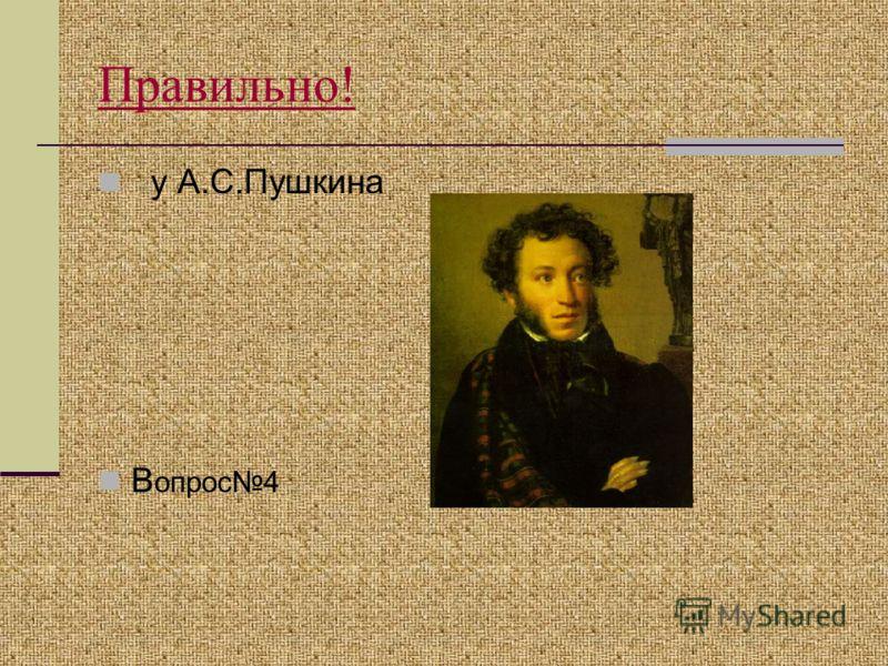 Правильно! у А.С.Пушкина В опрос4