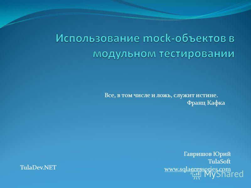 Гавришов Юрий TulaSoft www.sqlaccessories.com Все, в том числе и ложь, служит истине. Франц Кафка TulaDev.NET
