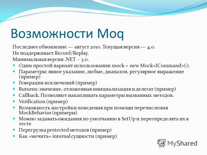 Возможности Moq Последнее обновление август 2010. Текущая версия 4.0. Не поддерживает Record/Replay. Минимальная версия.NET – 3.0. Один простой вариант использования: mock = new Mock (); Параметры: явное указание, любые, диапазон, регулярное выражени