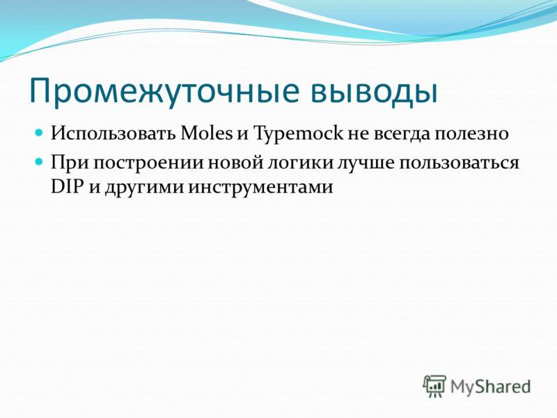 Промежуточные выводы Использовать Moles и Typemock не всегда полезно При построении новой логики лучше пользоваться DIP и другими инструментами