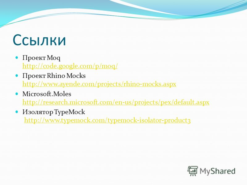 Ссылки Проект Moq http://code.google.com/p/moq/ http://code.google.com/p/moq/ Проект Rhino Mocks http://www.ayende.com/projects/rhino-mocks.aspx http://www.ayende.com/projects/rhino-mocks.aspx Microsoft.Moles http://research.microsoft.com/en-us/proje