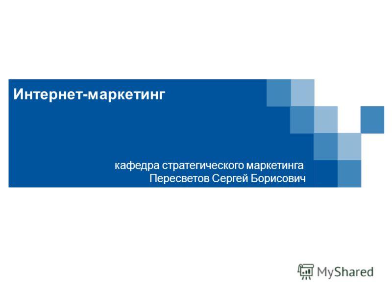 Интернет-маркетинг кафедра стратегического маркетинга Пересветов Сергей Борисович
