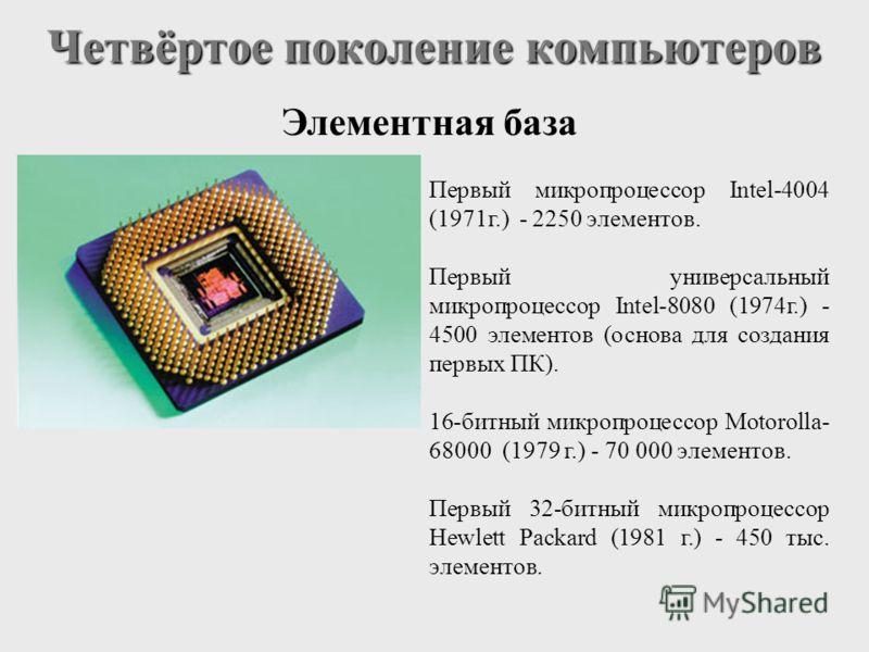 Четвёртое поколение компьютеров Элементная база Первый микропроцессор Intel-4004 (1971г.) - 2250 элементов. Первый универсальный микропроцессор Intel-8080 (1974г.) - 4500 элементов (основа для создания первых ПК). 16-битный микропроцессор Motorolla-