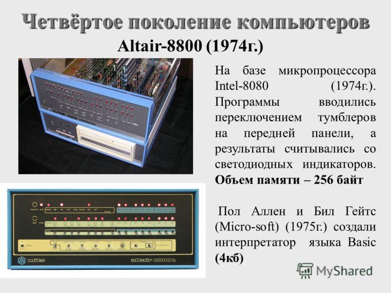 Четвёртое поколение компьютеров Altair-8800 (1974г.) На базе микропроцессора Intel-8080 (1974г.). Программы вводились переключением тумблеров на передней панели, а результаты считывались со светодиодных индикаторов. Объем памяти – 256 байт Пол Аллен