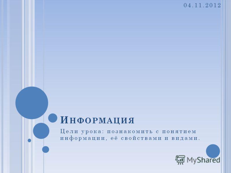 И НФОРМАЦИЯ Цели урока: познакомить с понятием информации, её свойствами и видами. 04.11.2012