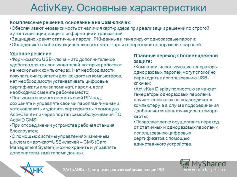 ActivKey. Основные характеристики Комплексные решения, основанные на USB-ключах: Обеспечивают независимость от наличия карт-ридера при реализации решений по строгой аутентификации, защите информации и транзакций; Защищено хранят статичные пароли, PKI