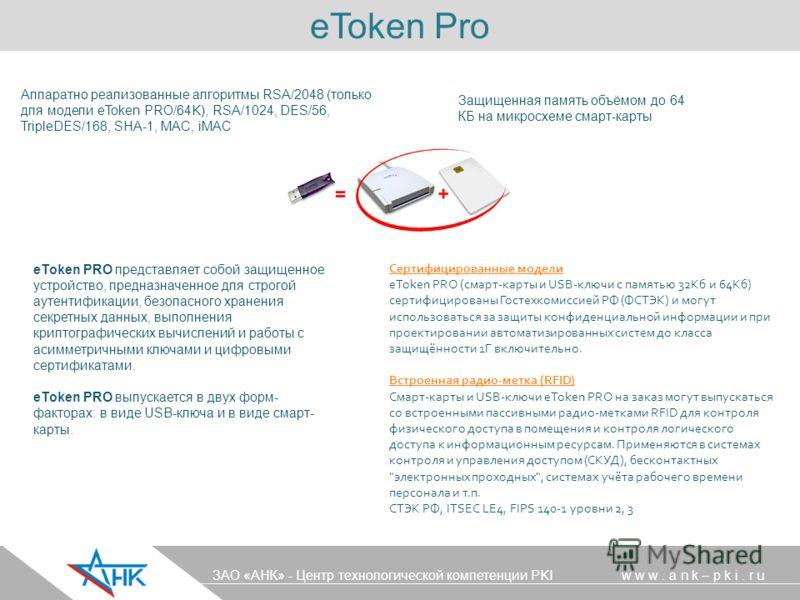 Аппаратно реализованные алгоритмы RSA/2048 (только для модели eToken PRO/64K), RSA/1024, DES/56, TripleDES/168, SHA-1, MAC, iMAC Сертифицированные модели eToken PRO (смарт-карты и USB-ключи с памятью 32Кб и 64Кб) сертифицированы Гостехкомиссией РФ (Ф
