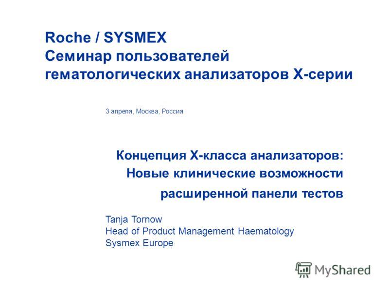 Концепция X-класса анализаторов: Новые клинические возможности расширенной панели тестов 3 апреля, Москва, Россия Roche / SYSMEX Cеминар пользователей гематологических анализаторов Х-серии Tanja Tornow Head of Product Management Haematology Sysmex Eu