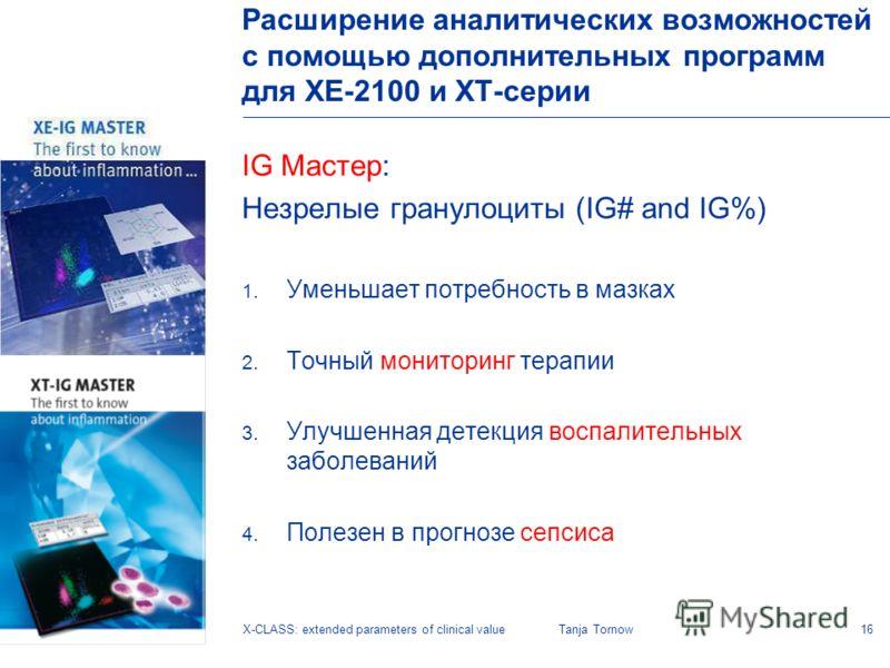 16X-CLASS: extended parameters of clinical valueTanja Tornow IG Мастер: Незрелые гранулоциты (IG# and IG%) 1. Уменьшает потребность в мазках 2. Точный мониторинг терапии 3. Улучшенная детекция воспалительных заболеваний 4. Полезен в прогнозе сепсиса