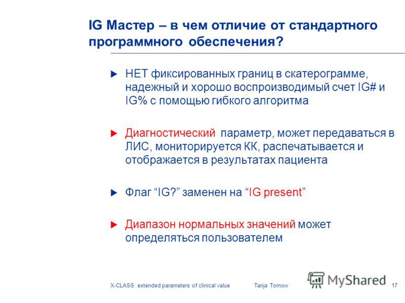 17X-CLASS: extended parameters of clinical valueTanja Tornow IG Мастер – в чем отличие от стандартного программного обеспечения? НЕТ фиксированных границ в скатерограмме, надежный и хорошо воспроизводимый счет IG# и IG% с помощью гибкого алгоритма Ди