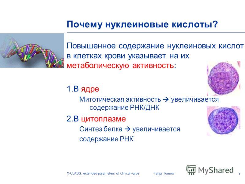 9X-CLASS: extended parameters of clinical valueTanja Tornow Почему нуклеиновые кислоты? Повышенное содержание нуклеиновых кислот в клетках крови указывает на их метаболическую активность: 1.В ядре Митотическая активность увеличивается содержание РНК/