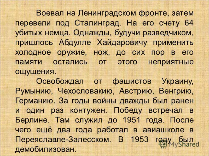 Воевал на Ленинградском фронте, затем перевели под Сталинград. На его счету 64 убитых немца. Однажды, будучи разведчиком, пришлось Абдулле Хайдаровичу применить холодное оружие, нож, до сих пор в его памяти остались от этого неприятные ощущения. Осво