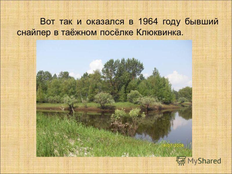 Вот так и оказался в 1964 году бывший снайпер в таёжном посёлке Клюквинка.