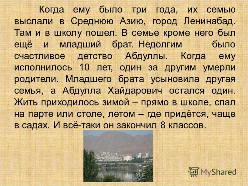 Когда ему было три года, их семью выслали в Среднюю Азию, город Ленинабад. Там и в школу пошел. В семье кроме него был ещё и младший брат. Недолгим было счастливое детство Абдуллы. Когда ему исполнилось 10 лет, один за другим умерли родители. Младшег