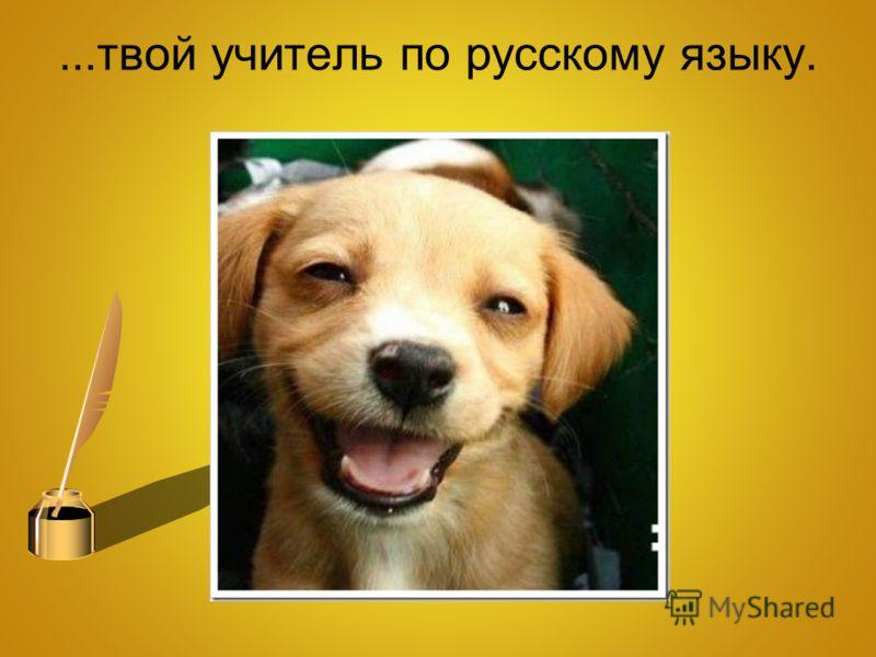 ...твой учитель по русскому языку.