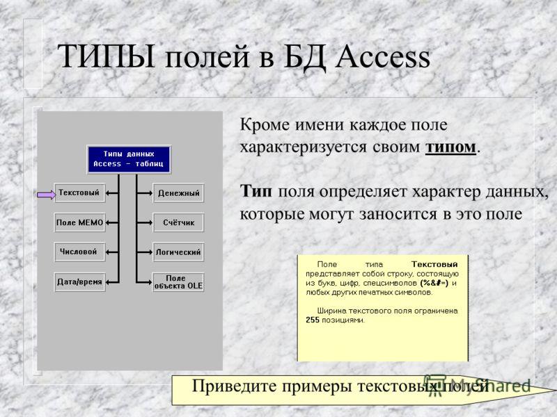 ТИПЫ полей в БД Access Кроме имени каждое поле характеризуется своим типом. Тип поля определяет характер данных, которые могут заносится в это поле Приведите примеры текстовых полей