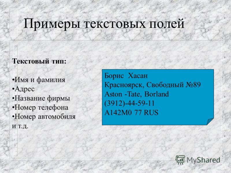 Примеры текстовых полей Текстовый тип: Имя и фамилия Адрес Название фирмы Номер телефона Номер автомобиля и т.д. Борис Хасан Красноярск, Свободный 89 Aston -Tate, Borland (3912)-44-59-11 A142M0 77 RUS