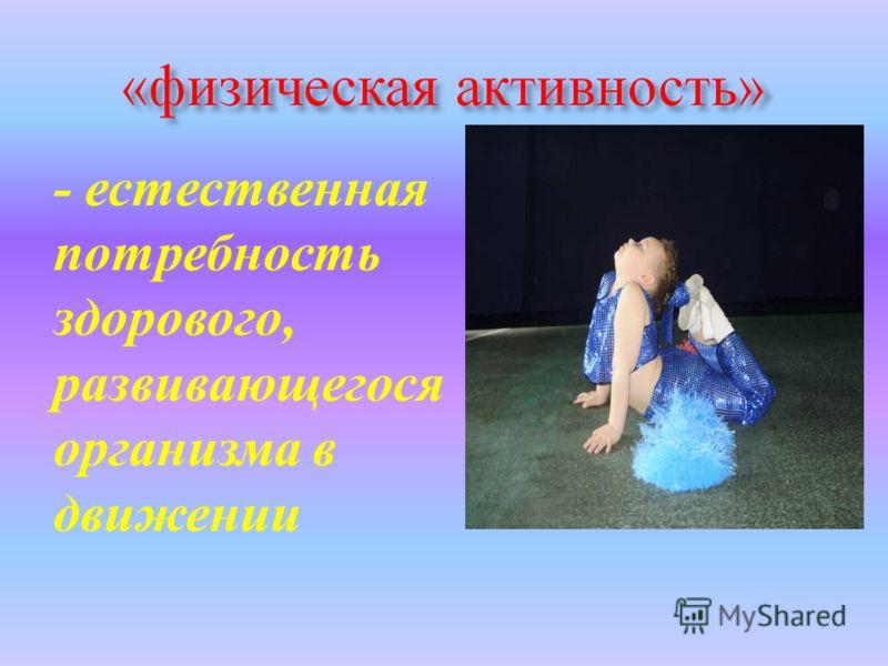 - естественная потребность здорового, развивающегося организма в движении