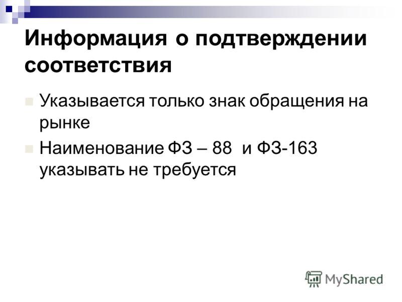 Информация о подтверждении соответствия Указывается только знак обращения на рынке Наименование ФЗ – 88 и ФЗ-163 указывать не требуется