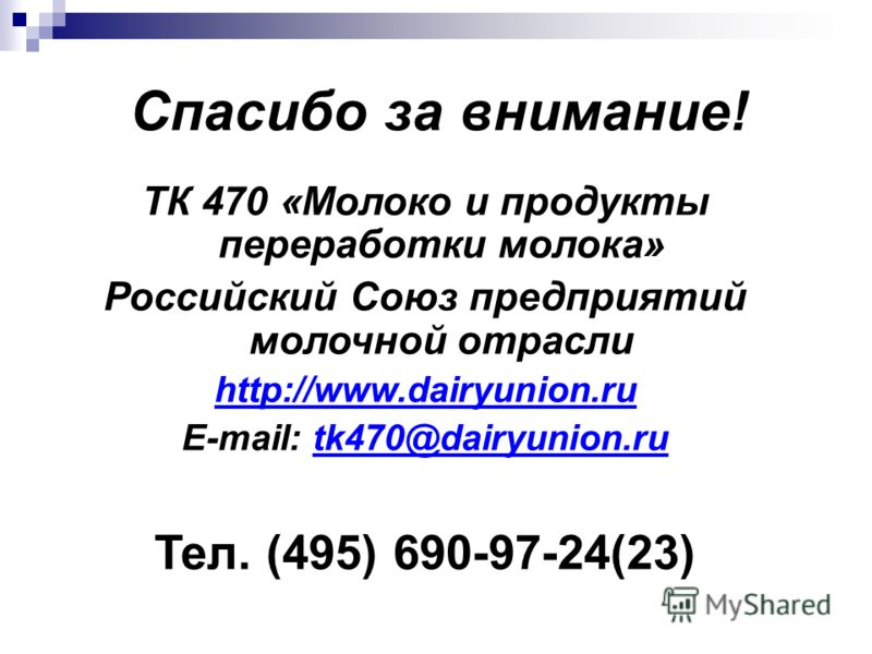 Спасибо за внимание! ТК 470 «Молоко и продукты переработки молока» Российский Союз предприятий молочной отрасли http://www.dairyunion.ru E-mail: tk470@dairyunion.rutk470@dairyunion.ru Тел. (495) 690-97-24(23)