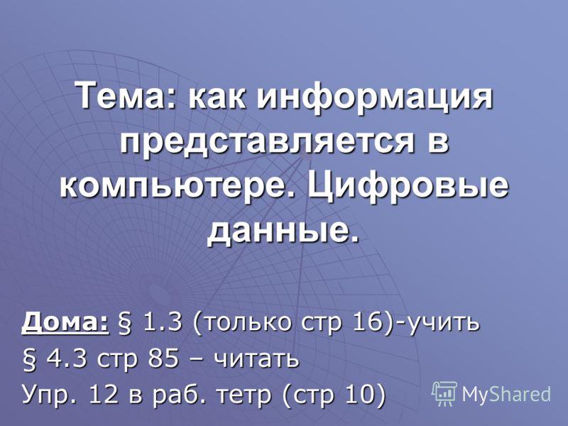 Тема: как информация представляется в компьютере. Цифровые данные. Дома: § 1.3 (только стр 16)-учить § 4.3 стр 85 – читать Упр. 12 в раб. тетр (стр 10)
