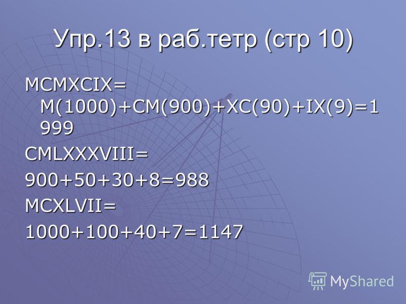 Упр.13 в раб.тетр (стр 10) MCMXCIX= M(1000)+CM(900)+XC(90)+IX(9)=1 999 CMLXXXVIII=900+50+30+8=988MCXLVII=1000+100+40+7=1147
