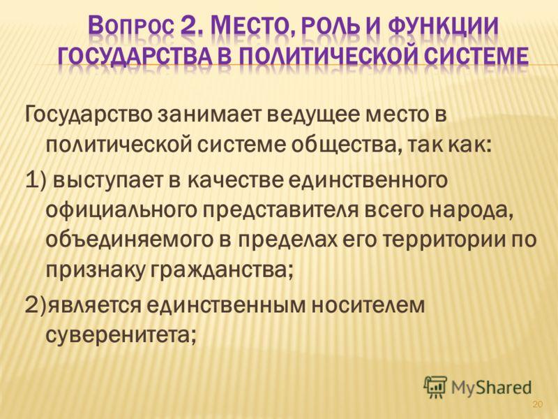 Государство занимает ведущее место в политической системе общества, так как: 1) выступает в качестве единственного официального представителя всего народа, объединяемого в пределах его территории по признаку гражданства; 2)является единственным носит