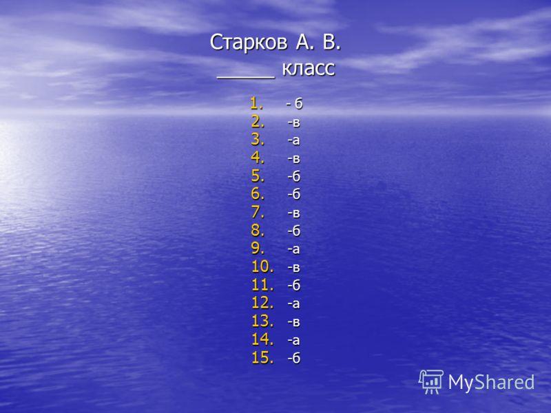 Старков А. В. _____ класс 1. - б 2. -в 3. -а 4. -в 5. -б 6. -б 7. -в 8. -б 9. -а 10. -в 11. -б 12. -а 13. -в 14. -а 15. -б
