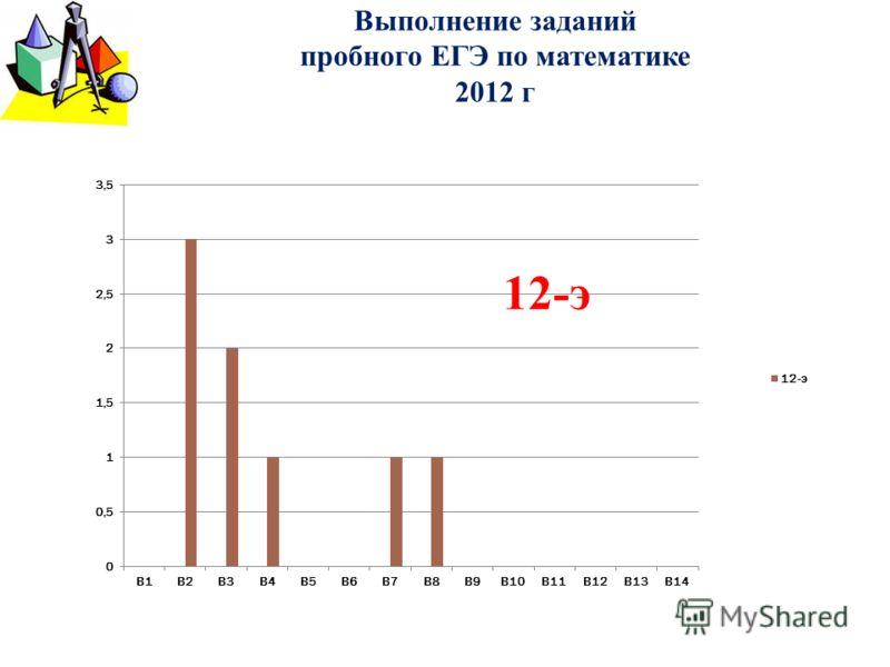 Выполнение заданий пробного ЕГЭ по математике 2012 г 12-э