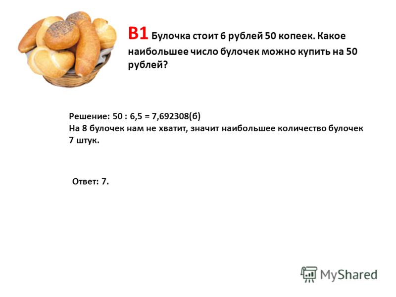 В1 Булочка стоит 6 рублей 50 копеек. Какое наибольшее число булочек можно купить на 50 рублей? Решение: 50 : 6,5 = 7,692308(б) На 8 булочек нам не хватит, значит наибольшее количество булочек 7 штук. Ответ: 7.