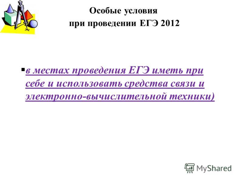 в местах проведения ЕГЭ иметь при себе и использовать средства связи и электронно-вычислительной техники) Особые условия при проведении ЕГЭ 2012