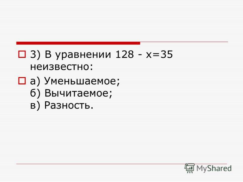 3) В уравнении 128 - х=35 неизвестно: a) Уменьшаемое; б) Вычитаемое; в) Разность.
