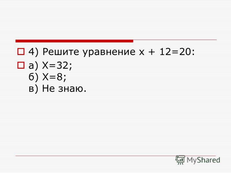 4) Решите уравнение х + 12=20: a) Х=32; б) Х=8; в) Не знаю.