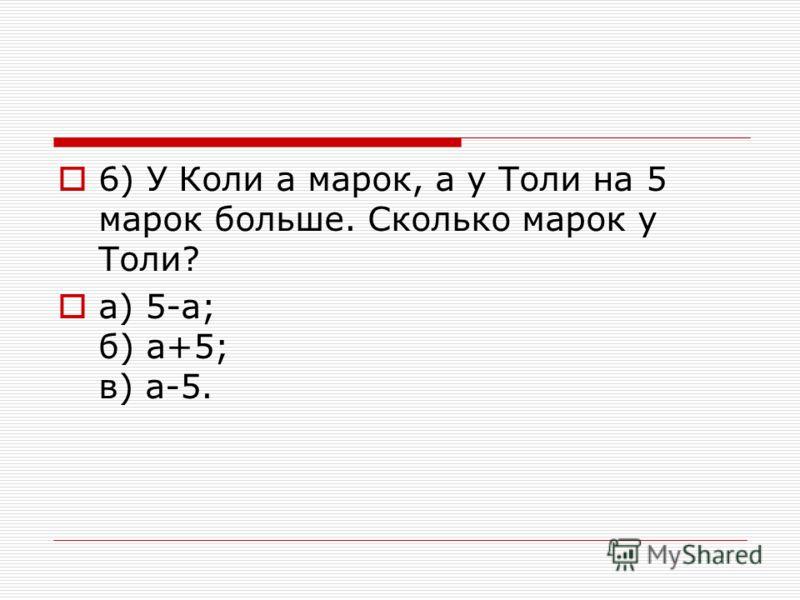 6) У Коли а марок, а у Толи на 5 марок больше. Сколько марок у Толи? a) 5-а; б) а+5; в) а-5.