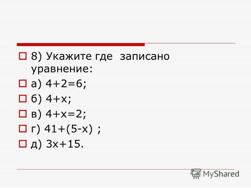8) Укажите где записано уравнение: а) 4+2=6; б) 4+х; в) 4+х=2; г) 41+(5-х) ; д) 3х+15.