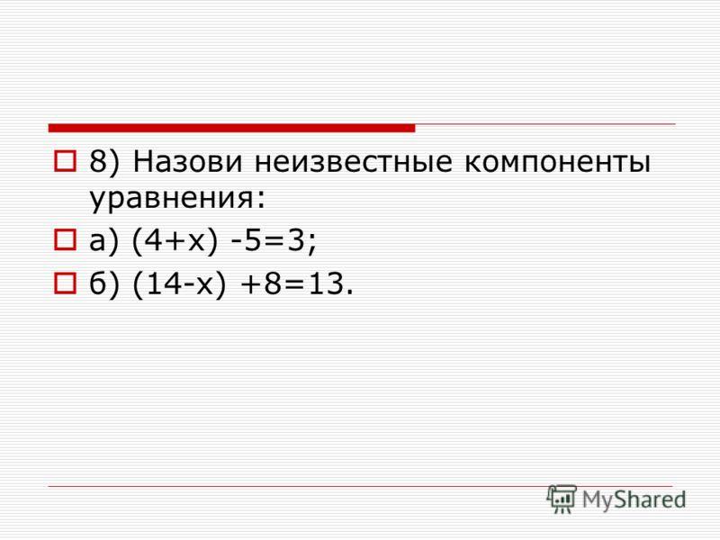 8) Назови неизвестные компоненты уравнения: а) (4+х) -5=3; б) (14-х) +8=13.
