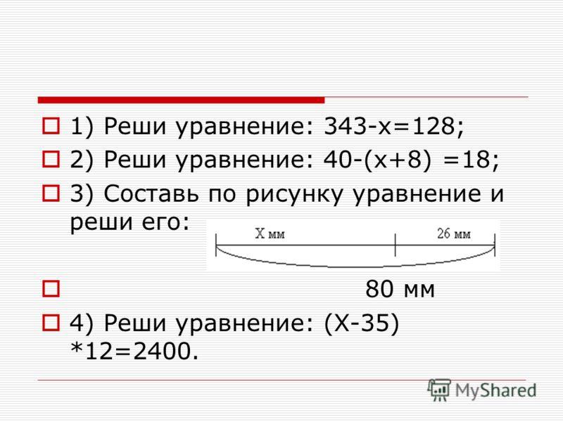 1) Реши уравнение: 343-х=128; 2) Реши уравнение: 40-(х+8) =18; 3) Составь по рисунку уравнение и реши его: 80 мм 4) Реши уравнение: (Х-35) *12=2400.