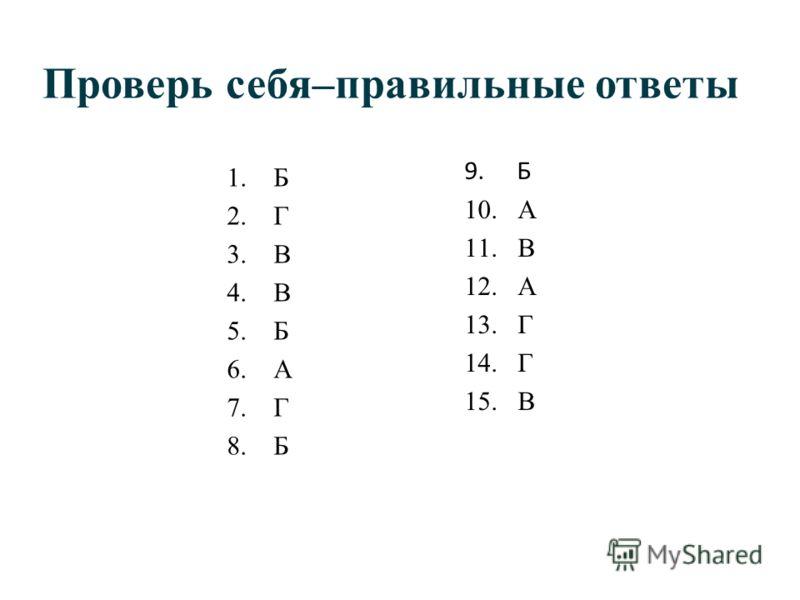 Проверь себя–правильные ответы 1.Б 2.Г 3.В 4.В 5.Б 6.А 7.Г 8.Б 9. Б 10. А 11. В 12. А 13. Г 14. Г 15. В