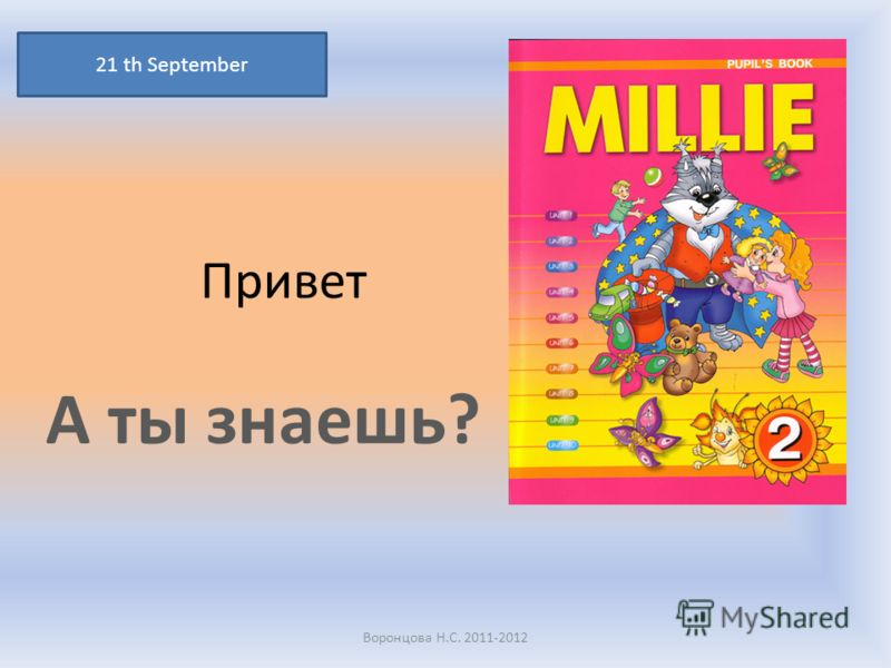 Привет А ты знаешь? 21 th September Воронцова Н.С. 2011-2012