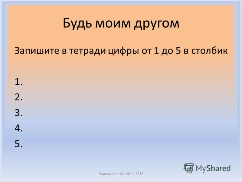 Будь моим другом Запишите в тетради цифры от 1 до 5 в столбик 1. 2. 3. 4. 5. Воронцова Н.С. 2011-2012