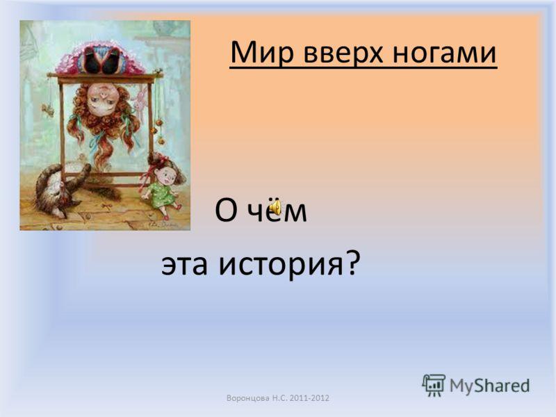 Мир вверх ногами О чём эта история? Воронцова Н.С. 2011-2012