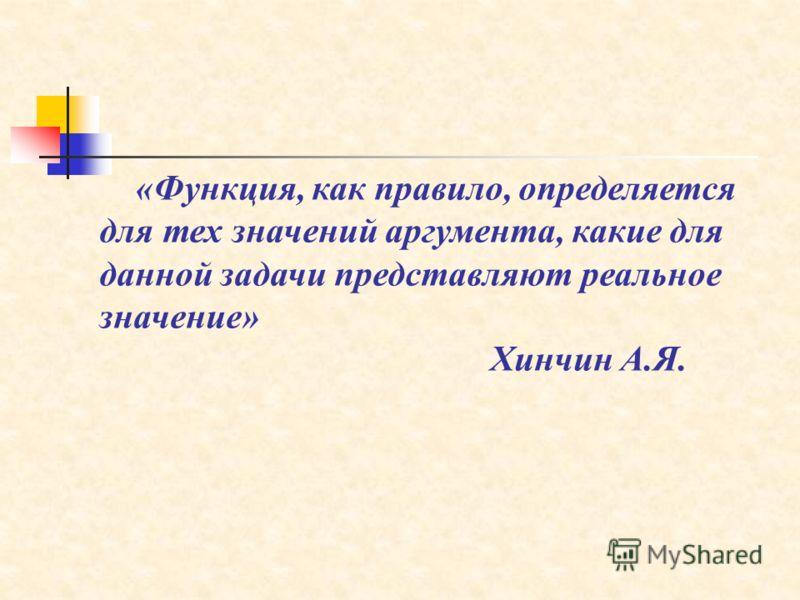 «Функция, как правило, определяется для тех значений аргумента, какие для данной задачи представляют реальное значение» Хинчин А.Я.